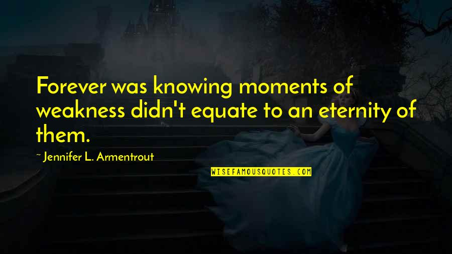 Moments Of Weakness Quotes By Jennifer L. Armentrout: Forever was knowing moments of weakness didn't equate