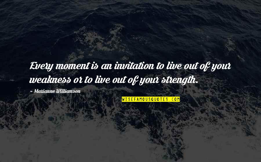 Moments Of Weakness Quotes By Marianne Williamson: Every moment is an invitation to live out
