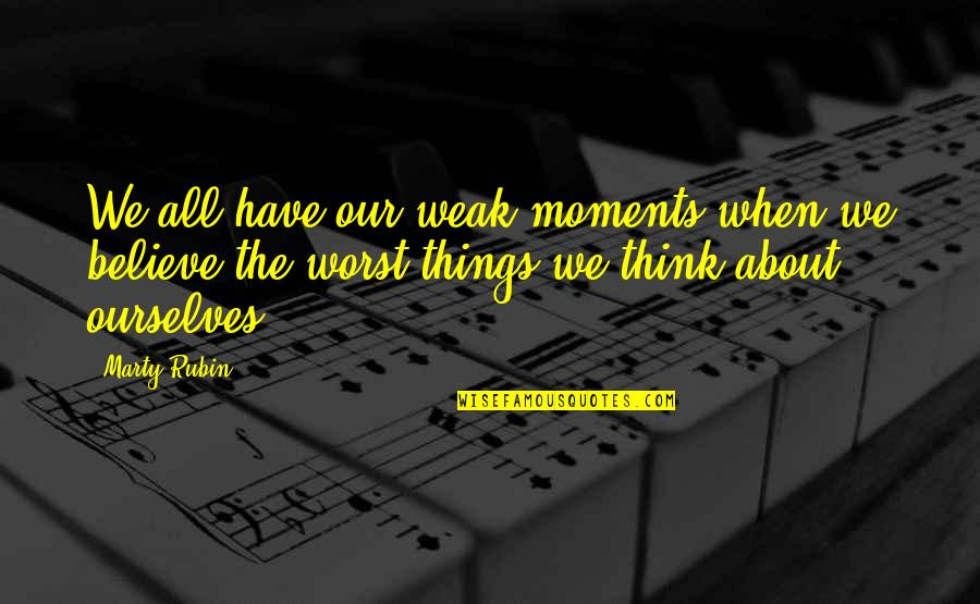 Moments Of Weakness Quotes By Marty Rubin: We all have our weak moments when we