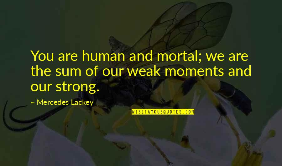 Moments Of Weakness Quotes By Mercedes Lackey: You are human and mortal; we are the