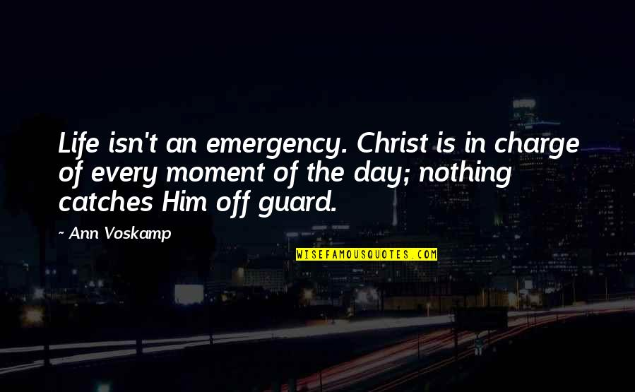 Moments With Him Quotes By Ann Voskamp: Life isn't an emergency. Christ is in charge