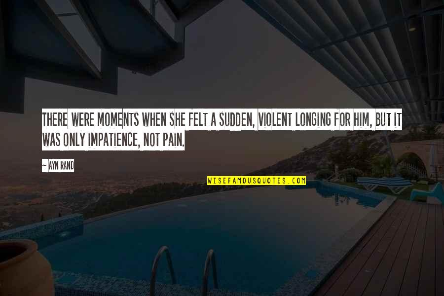 Moments With Him Quotes By Ayn Rand: There were moments when she felt a sudden,