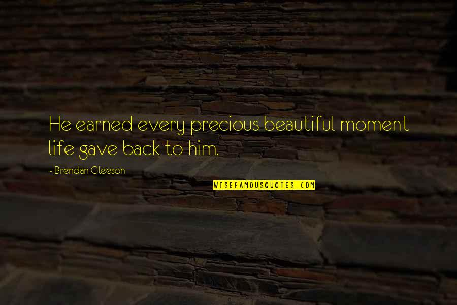 Moments With Him Quotes By Brendan Gleeson: He earned every precious beautiful moment life gave
