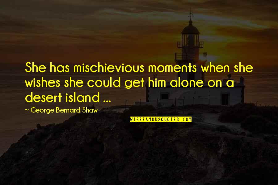 Moments With Him Quotes By George Bernard Shaw: She has mischievious moments when she wishes she