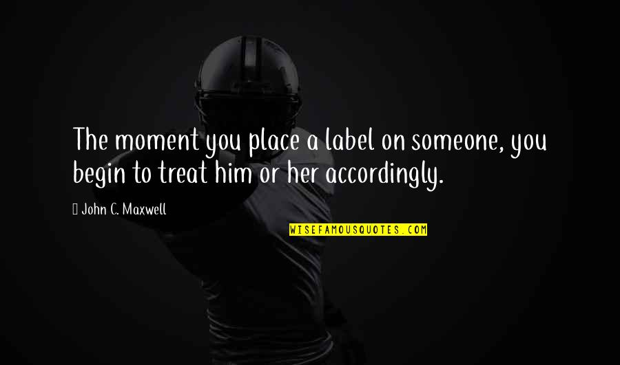 Moments With Him Quotes By John C. Maxwell: The moment you place a label on someone,