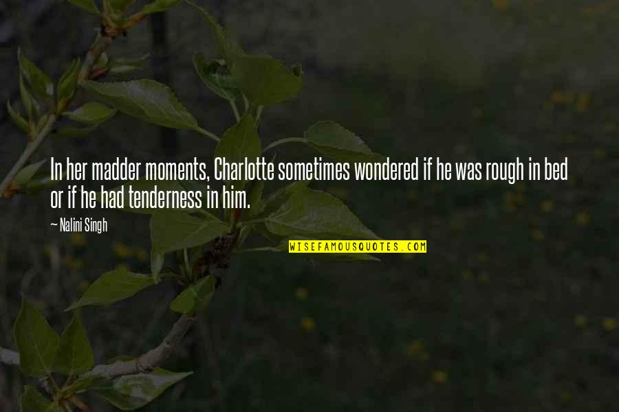 Moments With Him Quotes By Nalini Singh: In her madder moments, Charlotte sometimes wondered if