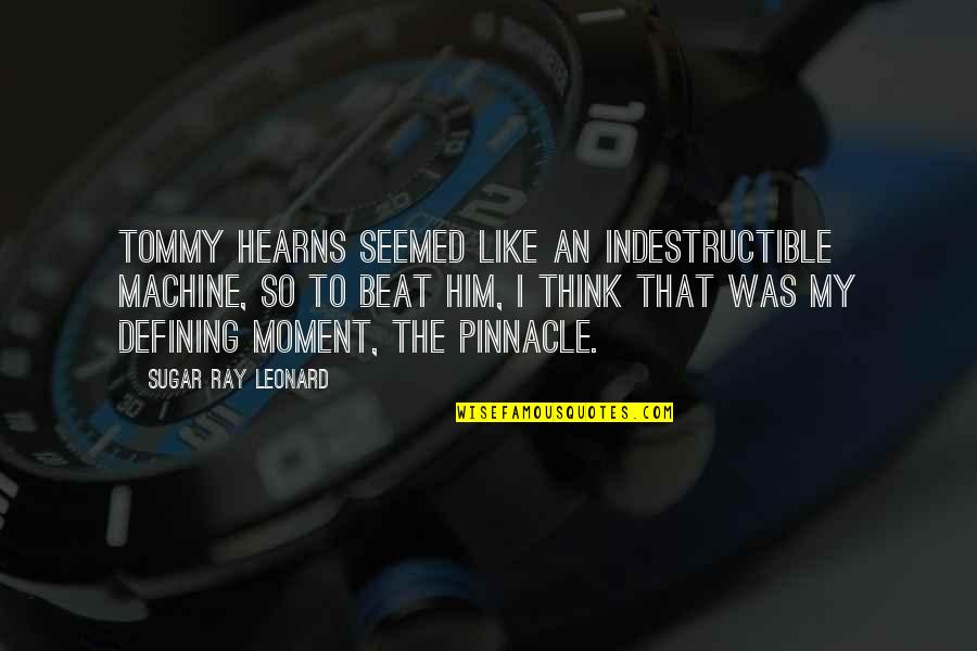 Moments With Him Quotes By Sugar Ray Leonard: Tommy Hearns seemed like an indestructible machine, so