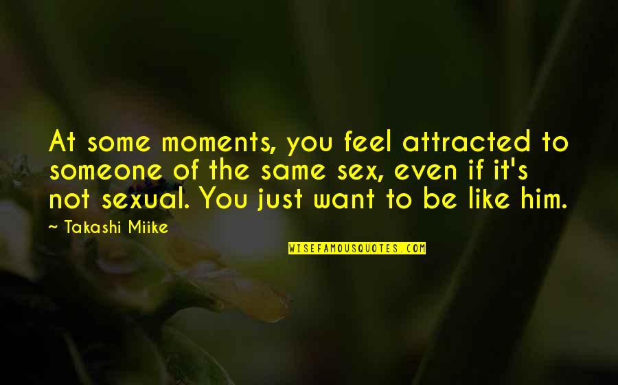 Moments With Him Quotes By Takashi Miike: At some moments, you feel attracted to someone