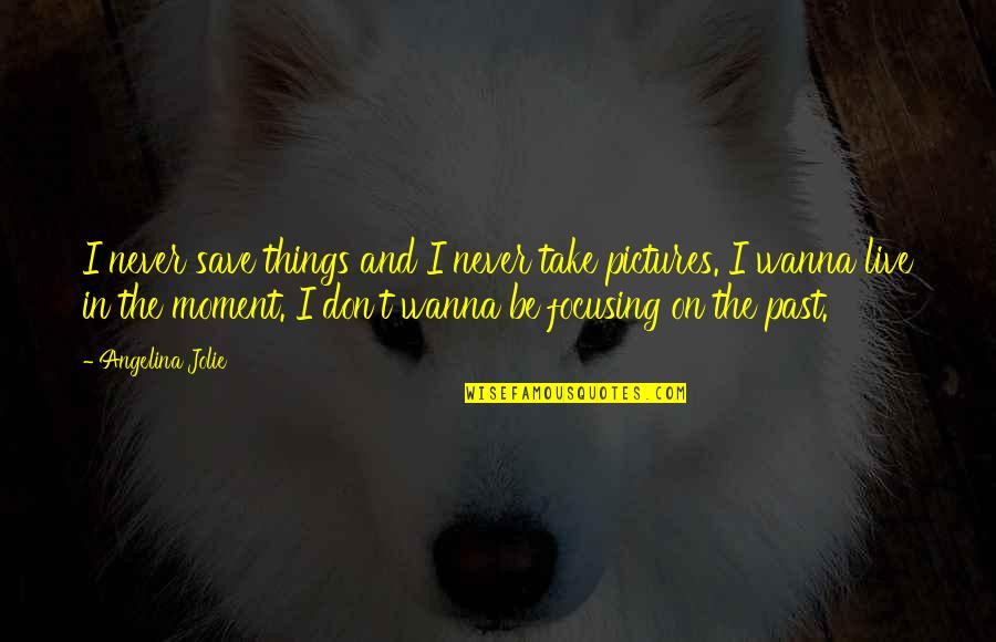Moments You Live For Quotes By Angelina Jolie: I never save things and I never take