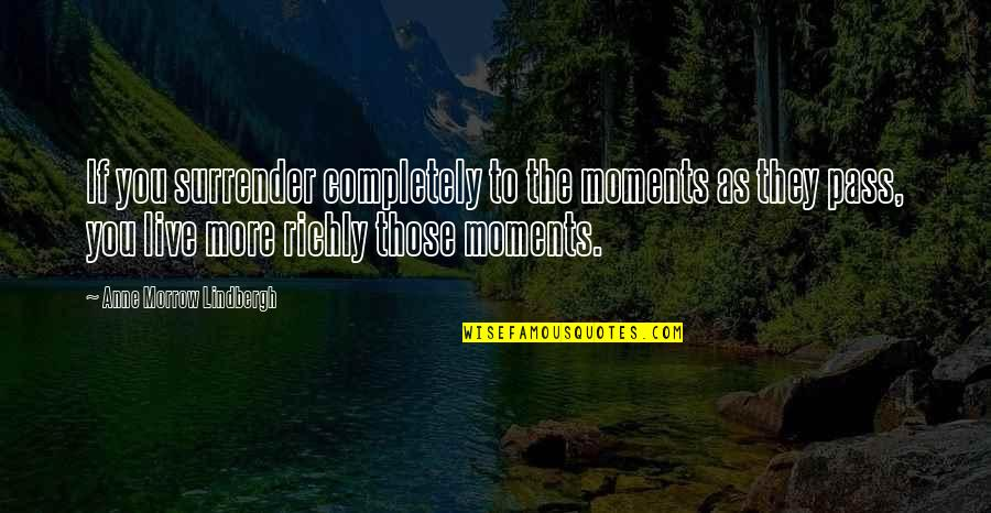 Moments You Live For Quotes By Anne Morrow Lindbergh: If you surrender completely to the moments as
