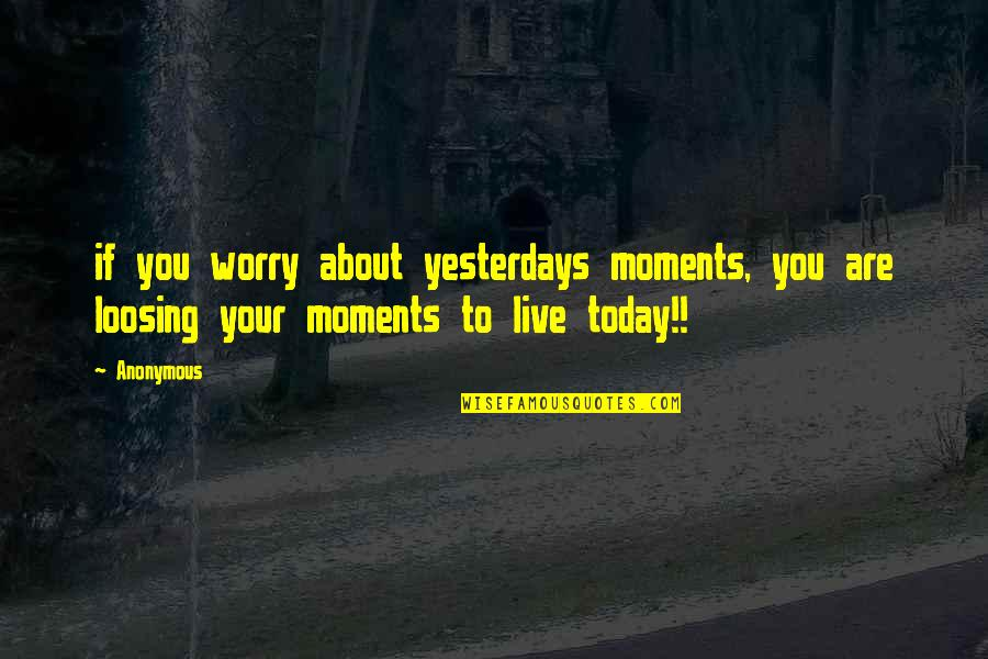 Moments You Live For Quotes By Anonymous: if you worry about yesterdays moments, you are