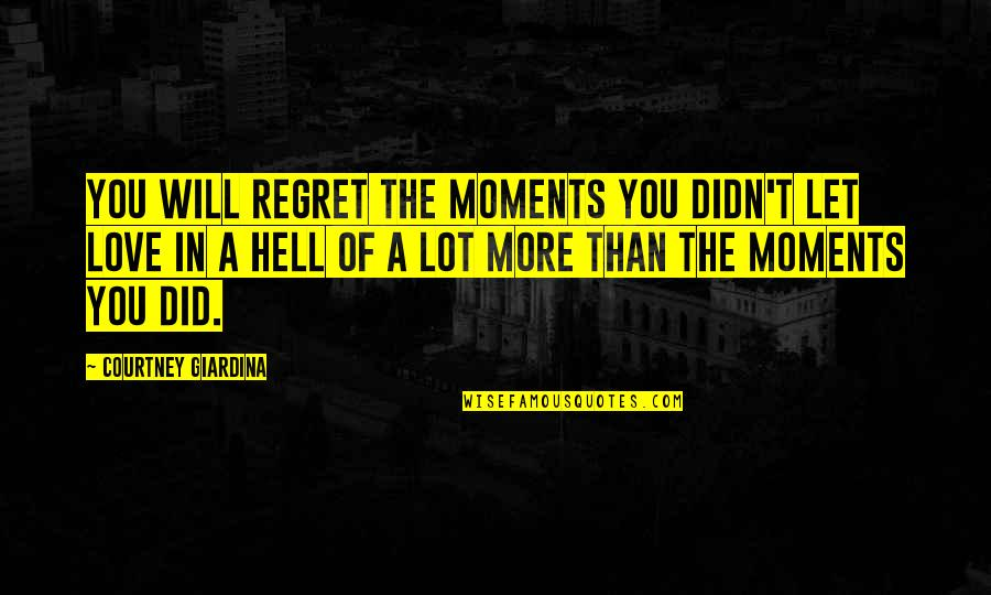 Moments You Live For Quotes By Courtney Giardina: You will regret the moments you didn't let