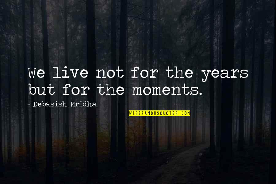 Moments You Live For Quotes By Debasish Mridha: We live not for the years but for