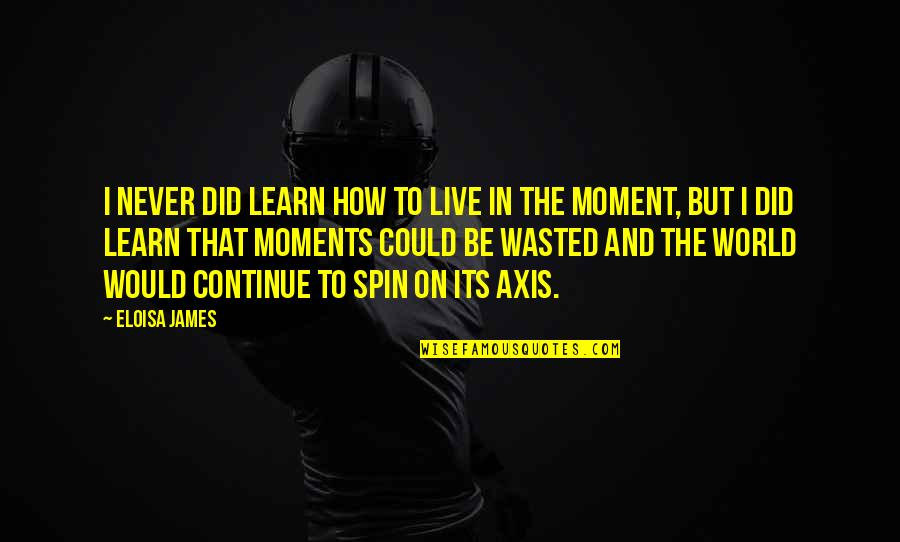 Moments You Live For Quotes By Eloisa James: I never did learn how to live in