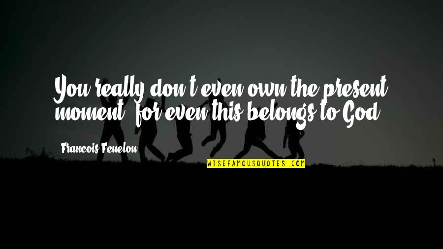 Moments You Live For Quotes By Francois Fenelon: You really don't even own the present moment,