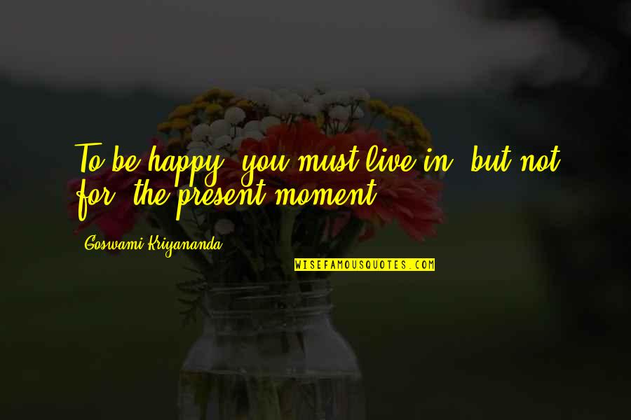 Moments You Live For Quotes By Goswami Kriyananda: To be happy, you must live in, but