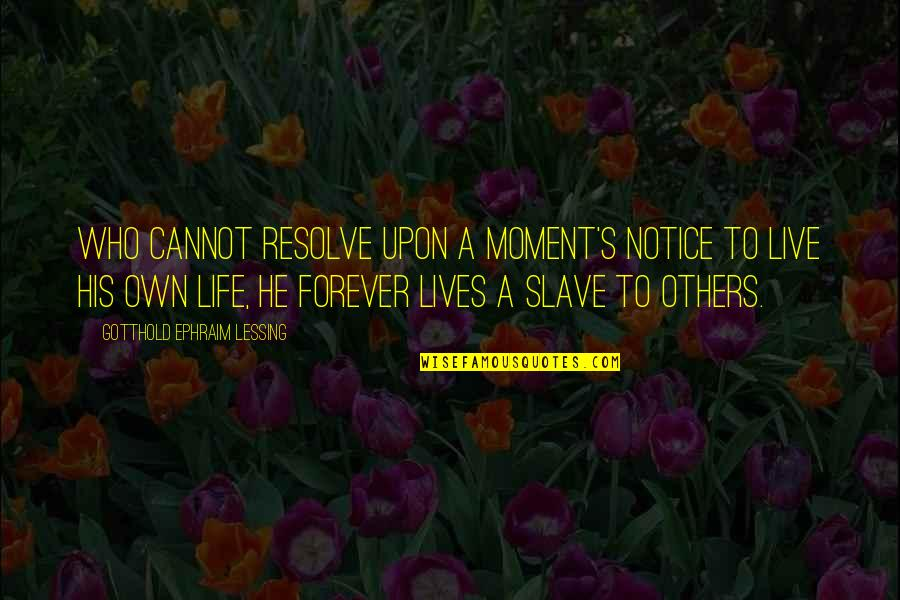 Moments You Live For Quotes By Gotthold Ephraim Lessing: Who cannot resolve upon a moment's notice To