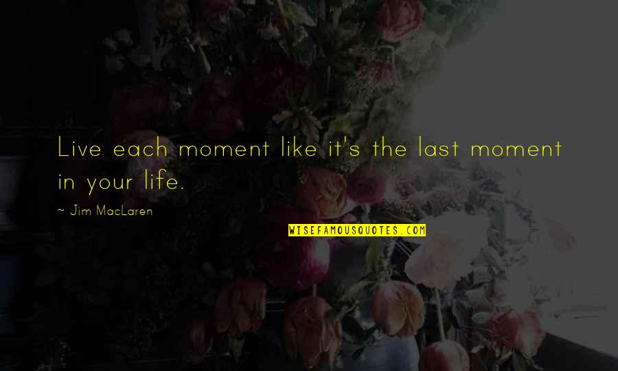 Moments You Live For Quotes By Jim MacLaren: Live each moment like it's the last moment