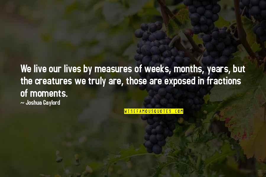 Moments You Live For Quotes By Joshua Gaylord: We live our lives by measures of weeks,