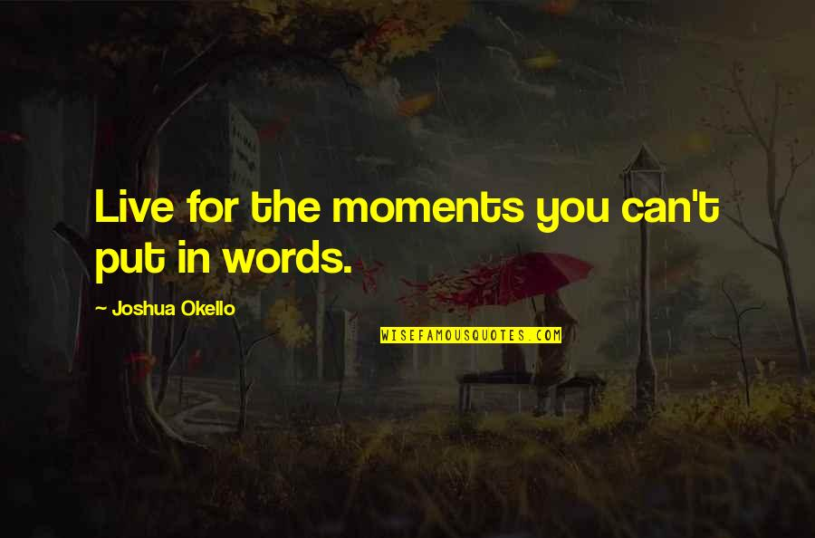 Moments You Live For Quotes By Joshua Okello: Live for the moments you can't put in