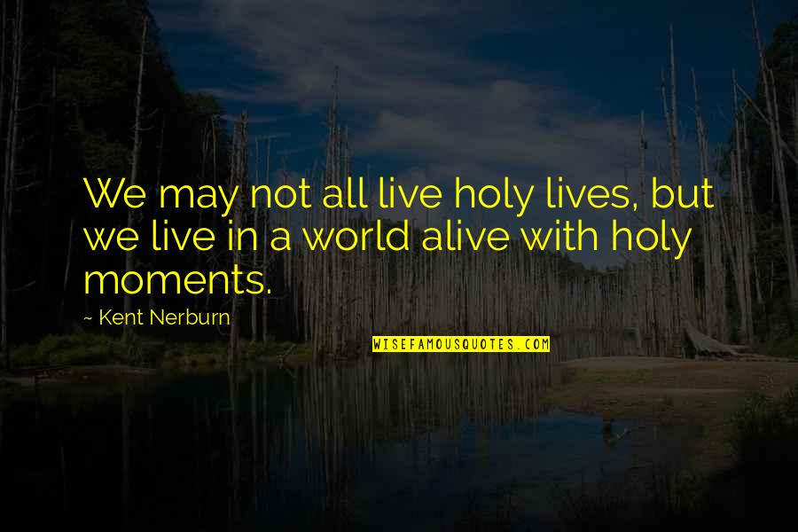 Moments You Live For Quotes By Kent Nerburn: We may not all live holy lives, but