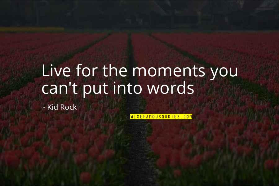 Moments You Live For Quotes By Kid Rock: Live for the moments you can't put into