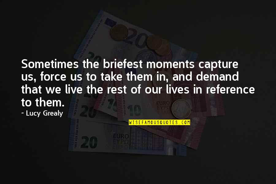 Moments You Live For Quotes By Lucy Grealy: Sometimes the briefest moments capture us, force us