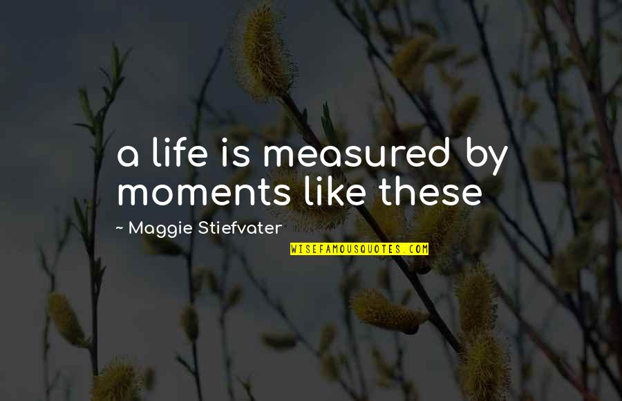 Moments You Live For Quotes By Maggie Stiefvater: a life is measured by moments like these