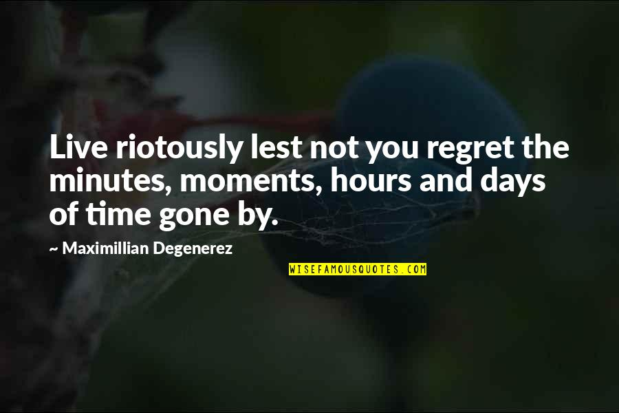 Moments You Live For Quotes By Maximillian Degenerez: Live riotously lest not you regret the minutes,