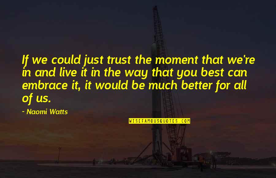Moments You Live For Quotes By Naomi Watts: If we could just trust the moment that