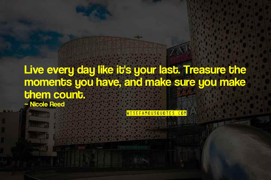 Moments You Live For Quotes By Nicole Reed: Live every day like it's your last. Treasure