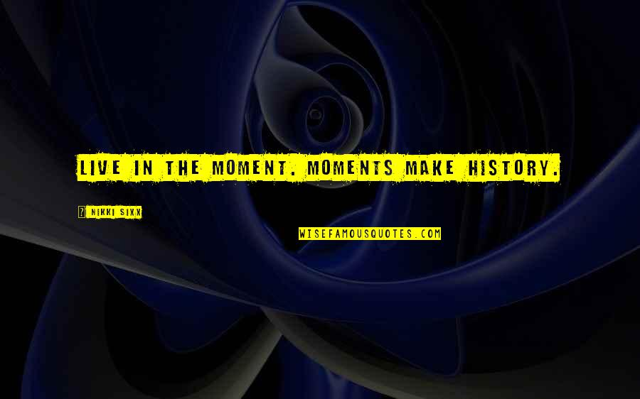 Moments You Live For Quotes By Nikki Sixx: Live in the moment. Moments make history.