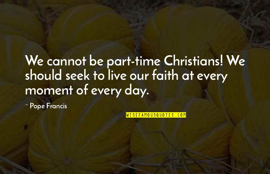 Moments You Live For Quotes By Pope Francis: We cannot be part-time Christians! We should seek