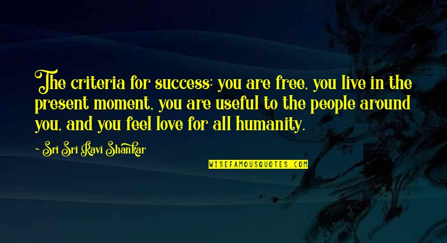Moments You Live For Quotes By Sri Sri Ravi Shankar: The criteria for success: you are free, you