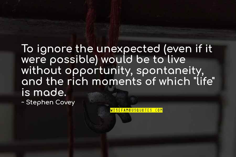 Moments You Live For Quotes By Stephen Covey: To ignore the unexpected (even if it were