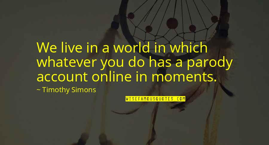 Moments You Live For Quotes By Timothy Simons: We live in a world in which whatever