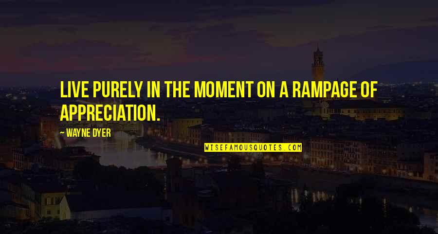 Moments You Live For Quotes By Wayne Dyer: Live purely in the moment on a rampage