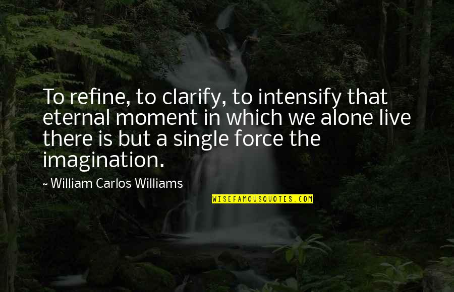 Moments You Live For Quotes By William Carlos Williams: To refine, to clarify, to intensify that eternal