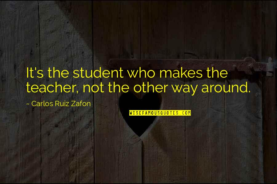 Momism Quotes By Carlos Ruiz Zafon: It's the student who makes the teacher, not