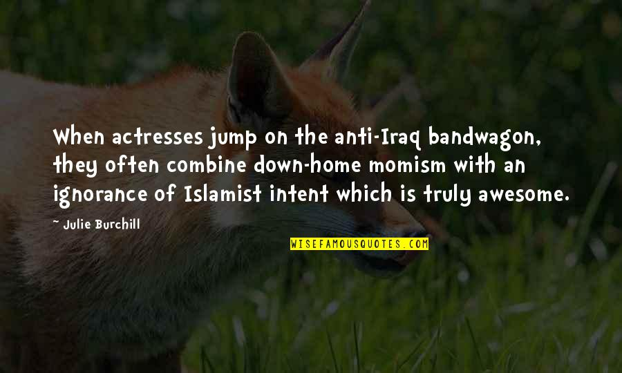 Momism Quotes By Julie Burchill: When actresses jump on the anti-Iraq bandwagon, they