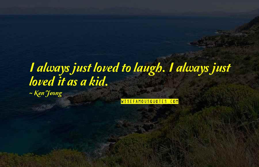 Momism Quotes By Ken Jeong: I always just loved to laugh. I always