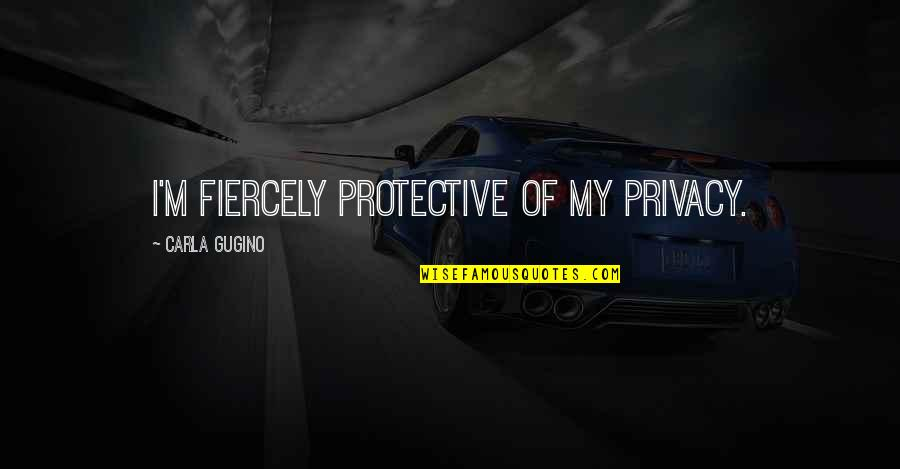Mommy And Baby Quotes By Carla Gugino: I'm fiercely protective of my privacy.