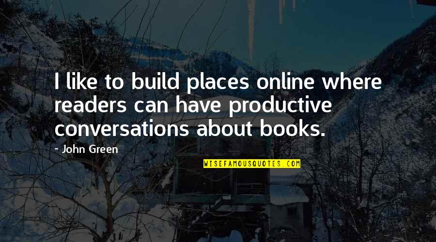 Mommy Kisses Quotes By John Green: I like to build places online where readers