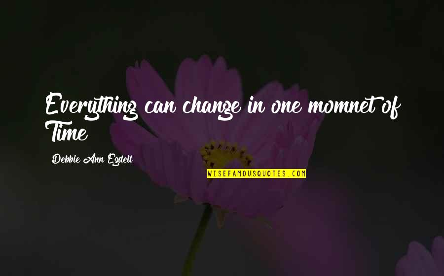 Momnet Quotes By Debbie Ann Egdell: Everything can change in one momnet of Time
