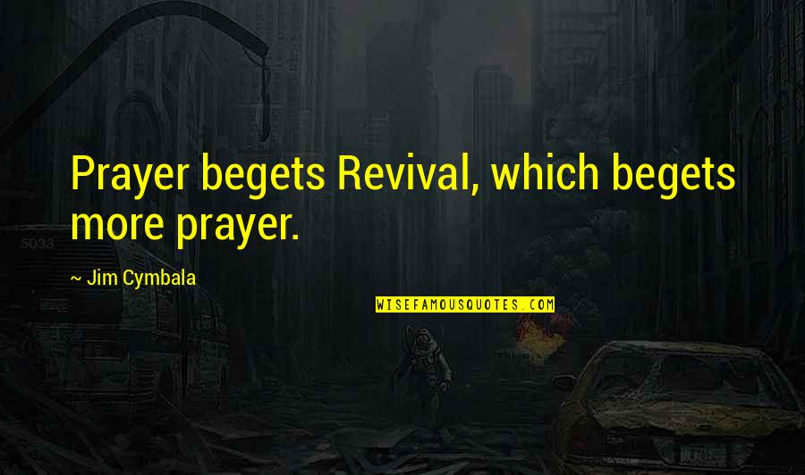 Momnet Quotes By Jim Cymbala: Prayer begets Revival, which begets more prayer.