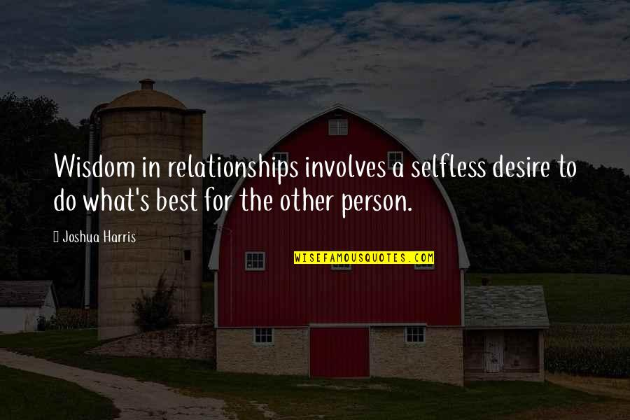 Momnet Quotes By Joshua Harris: Wisdom in relationships involves a selfless desire to