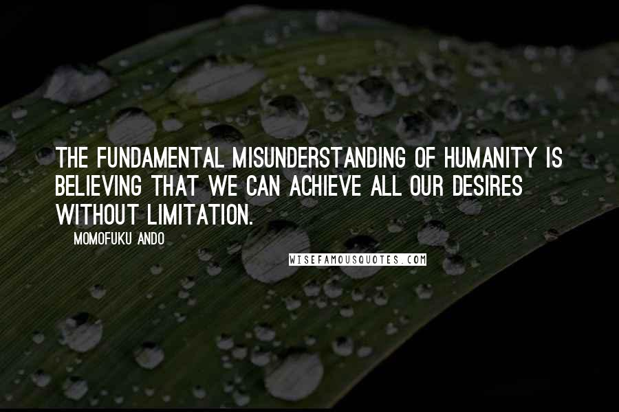 Momofuku Ando quotes: The fundamental misunderstanding of humanity is believing that we can achieve all our desires without limitation.