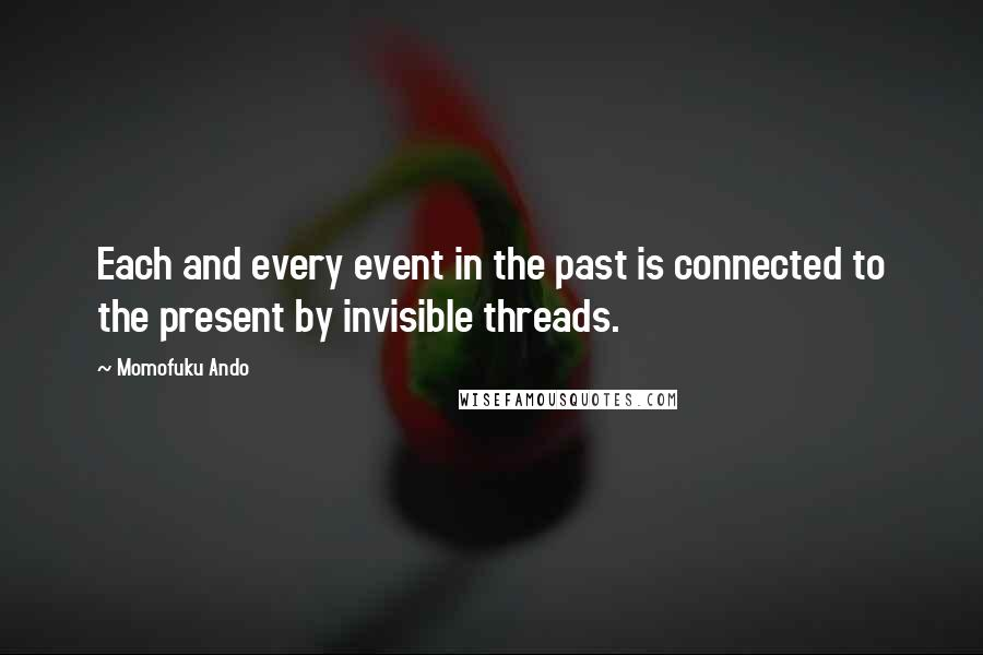 Momofuku Ando quotes: Each and every event in the past is connected to the present by invisible threads.