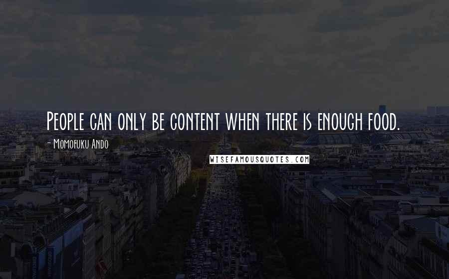 Momofuku Ando quotes: People can only be content when there is enough food.