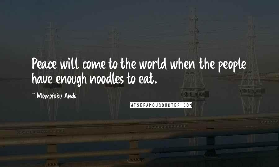 Momofuku Ando quotes: Peace will come to the world when the people have enough noodles to eat.